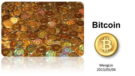 Bitcoin MengLin 2013/05/06. What is Bitcoin Summary Started from 2009/01/03 Decentralized system (P2P no single host failure) Anonymous account (hard.