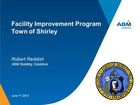 Facility Improvement Program Town of Shirley June 17, 2013 Robert Reddish ABM Building Solutions.