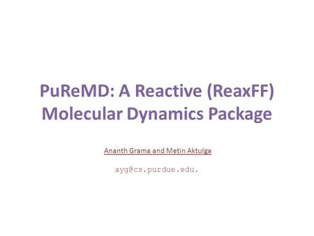 PuReMD: A Reactive (ReaxFF) Molecular Dynamics Package Ananth Grama and Metin Aktulga ayg@cs.purdue.edu.