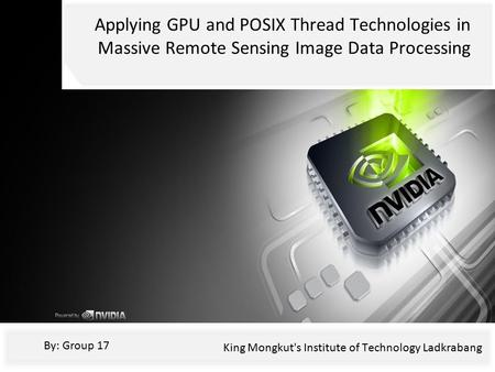 Applying GPU and POSIX Thread Technologies in Massive Remote Sensing Image Data Processing By: Group 17 King Mongkut's Institute of Technology Ladkrabang.