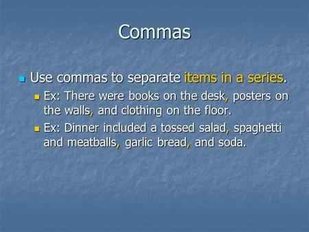 Commas Use commas to separate items in a series. Use commas to separate items in a series. Ex: There were books on the desk, posters on the walls, and.