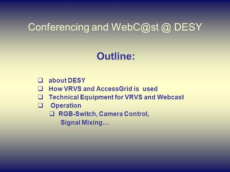 Conferencing DESY Outline:  about DESY  How VRVS and AccessGrid is used  Technical Equipment for VRVS and Webcast  Operation  RGB-Switch,