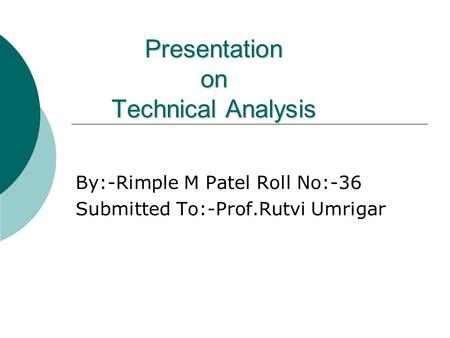 Presentation on Technical Analysis By:-Rimple M Patel Roll No:-36 Submitted To:-Prof.Rutvi Umrigar.