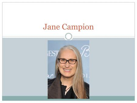 Jane Campion. Bio Jane Campion was born and raised in Wellington as the daughter of theatre director, Richard Campion, and stage actress, Edith Campion.