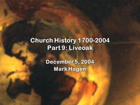 Church History 1700-2004 Part 9: Liveoak December 5, 2004 Mark Hagen.