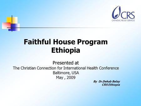Faithful House Program Ethiopia Presented at The Christian Connection for International Health Conference Baltimore, USA May, 2009 By Dr.Dehab Belay CRS.