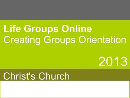 Life Groups Online Creating Groups Orientation 2013 Christ's Church.