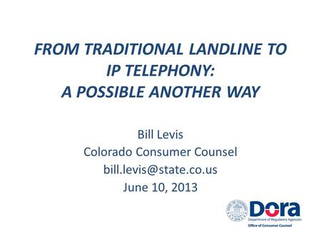 FROM TRADITIONAL LANDLINE TO IP TELEPHONY: A POSSIBLE ANOTHER WAY Bill Levis Colorado Consumer Counsel June 10, 2013.