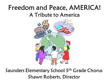 Freedom and Peace, AMERICA! A Tribute to America Saunders Elementary School 5 th Grade Chorus Shawn Roberts, Director.