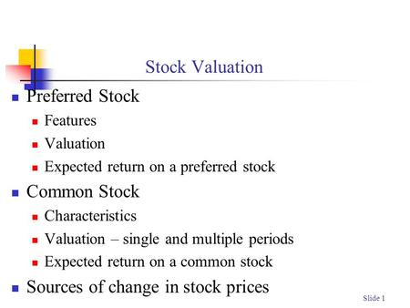 Slide 1 Stock Valuation Preferred Stock Features Valuation Expected return on a preferred stock Common Stock Characteristics Valuation – single and multiple.