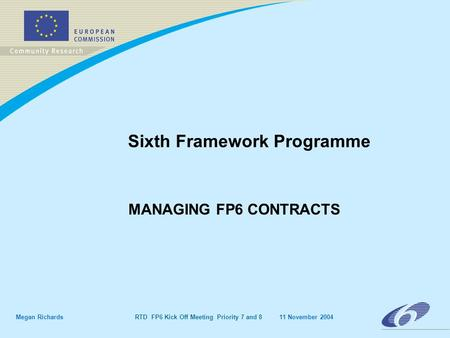 Megan Richards RTD FP6 Kick Off Meeting Priority 7 and 8 11 November 2004 Sixth Framework Programme MANAGING FP6 CONTRACTS.