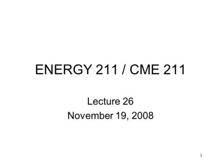 1 ENERGY 211 / CME 211 Lecture 26 November 19, 2008.