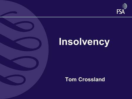 Insolvency Tom Crossland. The road to ruin Definitions Financial Services & Markets Act - IPRU(INS) Companies Act Insolvency Act –Balance sheet –Cash.