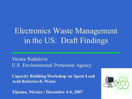 Electronics Waste Management in the US: Draft Findings Verena Radulovic U.S. Environmental Protection Agency Capacity Building Workshop on Spent Lead Acid.