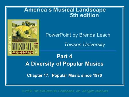 America's Musical Landscape 5th edition PowerPoint by Brenda Leach Towson University Part 4 A Diversity of Popular Musics Chapter 17: Popular Music since.