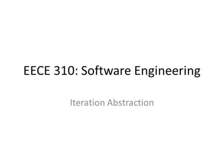 EECE 310: Software Engineering Iteration Abstraction.