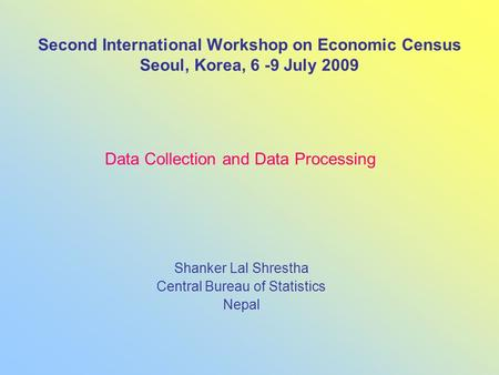 Second International Workshop on Economic Census Seoul, Korea, 6 -9 July 2009 Shanker Lal Shrestha Central Bureau of Statistics Nepal Data Collection and.