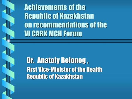 Achievements of the Republic of Kazakhstan on recommendations of the VI CARK MCH Forum Dr. Anatoly Belonog, First Vice-Minister of the Health Republic.