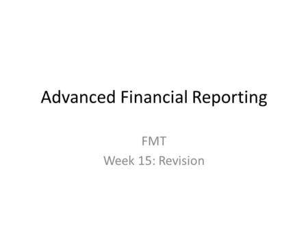 Advanced Financial Reporting FMT Week 15: Revision.