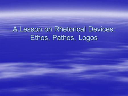 A Lesson on Rhetorical Devices: Ethos, Pathos, Logos.