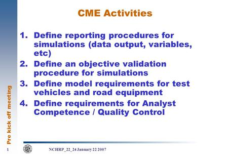 Pre kick off meeting 1 1 NCHRP_22_24 January 22 2007 CME Activities 1.Define reporting procedures for simulations (data output, variables, etc) 2.Define.