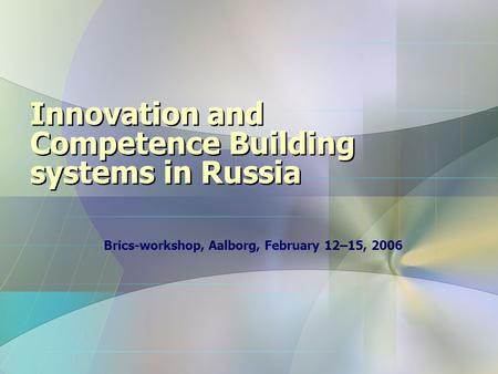 Innovation and Competence Building systems in Russia Brics-workshop, Aalborg, February 12–15, 2006.