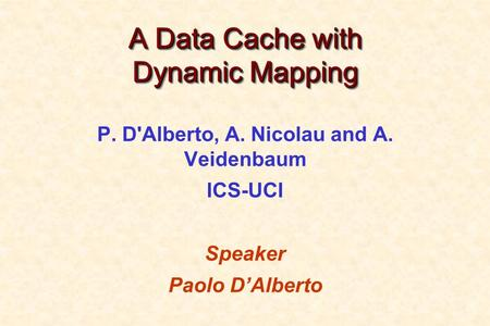 A Data Cache with Dynamic Mapping P. D'Alberto, A. Nicolau and A. Veidenbaum ICS-UCI Speaker Paolo D'Alberto.