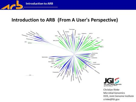 Christian Rinke Microbial Genomics DOE, Joint Genome Institute Introduction to ARB (From A User's Perspective)