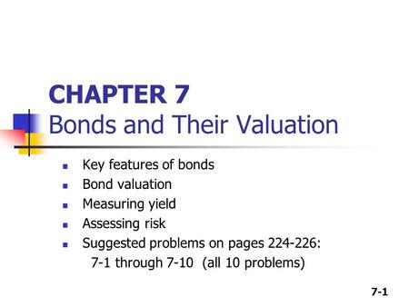 7-1 CHAPTER 7 Bonds and Their Valuation Key features of bonds Bond valuation Measuring yield Assessing risk Suggested problems on pages 224-226: 7-1 through.