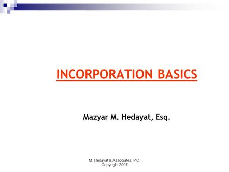 M. Hedayat & Associates, P.C. Copyright 2007 INCORPORATION BASICS Mazyar M. Hedayat, Esq.