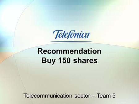 Recommendation Buy 150 shares Telecommunication sector – Team 5.