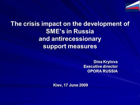 The crisis impact on the development of SME's in Russia and antirecessionary support measures Dina Krylova Executive director OPORA RUSSIA Kiev, 17 June.
