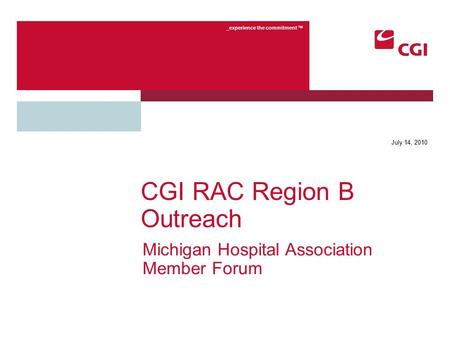 _experience the commitment TM July 14, 2010 CGI RAC Region B Outreach Michigan Hospital Association Member Forum.