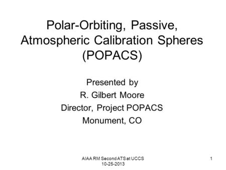AIAA RM Second ATS at UCCS 10-25-2013 1 Polar-Orbiting, Passive, Atmospheric Calibration Spheres (POPACS) Presented by R. Gilbert Moore Director, Project.