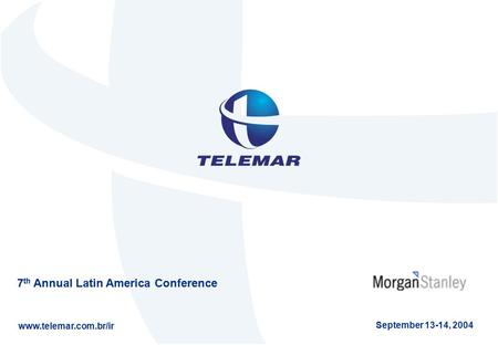 7 th Annual Latin America Conference www.telemar.com.br/ir September 13-14, 2004.