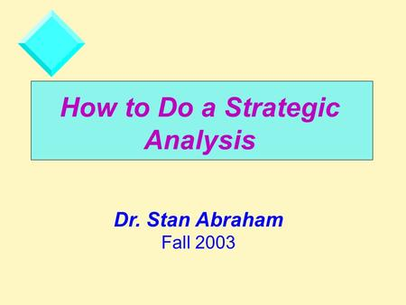 How to Do a Strategic <strong>Analysis</strong> Dr. Stan Abraham Fall 2003.
