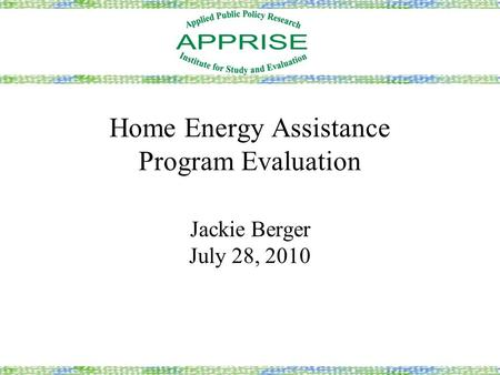 Home Energy Assistance Program Evaluation Jackie Berger July 28, 2010.