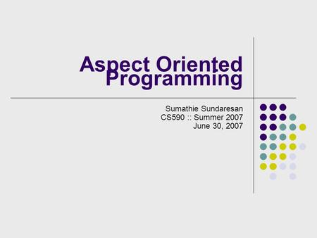 Aspect Oriented Programming Sumathie Sundaresan CS590 :: Summer 2007 June 30, 2007.