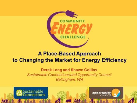 A Place-Based Approach to Changing the Market for Energy Efficiency Derek Long and Shawn Collins Sustainable Connections and Opportunity Council Bellingham,