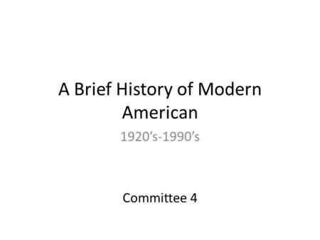 A Brief History of Modern American 1920's-1990's Committee 4.