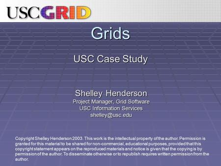 Grids USC Case Study Copyright Shelley Henderson 2003. This work is the intellectual property of the author. Permission is granted for this material to.