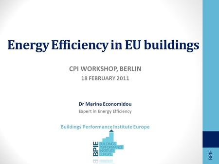 Energy Efficiency in EU buildings CPI WORKSHOP, BERLIN 18 FEBRUARY 2011 Dr Marina Economidou Expert in Energy Efficiency Buildings Performance Institute.