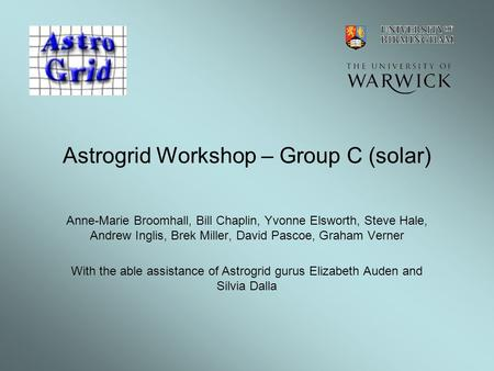 Astrogrid Workshop – Group C (solar) Anne-Marie Broomhall, Bill Chaplin, Yvonne Elsworth, Steve Hale, Andrew Inglis, Brek Miller, David Pascoe, Graham.