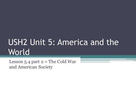 USH2 Unit 5: America and the World Lesson 5.4 part 2 = The Cold War and American Society.