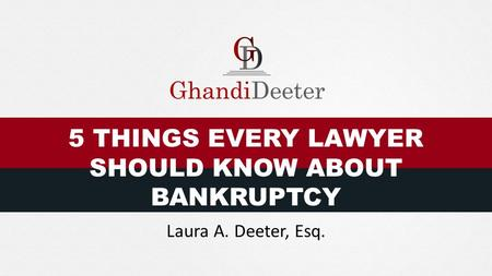 5 THINGS EVERY LAWYER SHOULD KNOW ABOUT BANKRUPTCY Laura A. Deeter, Esq.