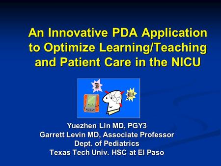 An Innovative PDA Application to Optimize Learning/Teaching and Patient Care in the NICU Yuezhen Lin MD, PGY3 Garrett Levin MD, Associate Professor Dept.