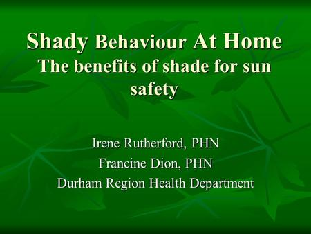 Shady Behaviour At Home The benefits of shade for sun safety Irene Rutherford, PHN Francine Dion, PHN Durham Region Health Department.