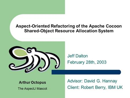 Aspect-Oriented Refactoring of the Apache Cocoon Shared-Object Resource Allocation System Jeff Dalton February 28th, 2003 Advisor: David G. Hannay Client: