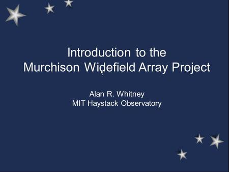 Introduction to the Murchison Widefield Array Project Alan R. Whitney MIT Haystack Observatory.