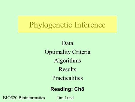 Phylogenetic Inference Data Optimality Criteria Algorithms Results Practicalities BIO520 BioinformaticsJim Lund Reading: Ch8.